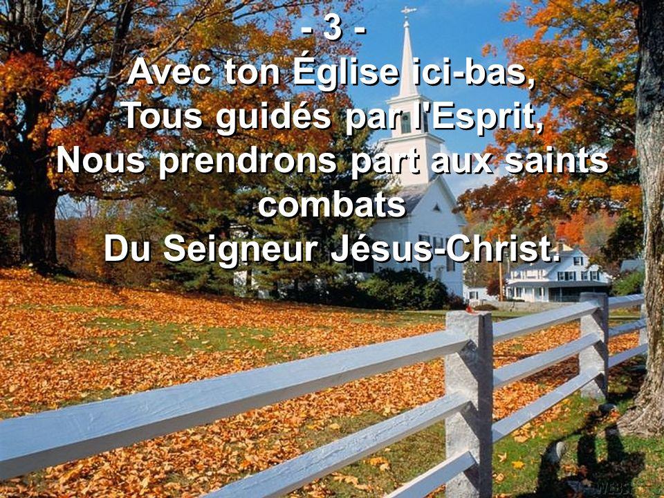 - 3 - Avec ton Église ici-bas, Tous guidés par l'Esprit, Nous prendrons part aux saints combats Du Seigneur Jésus-Christ. - 3 - Avec ton Église ici-ba