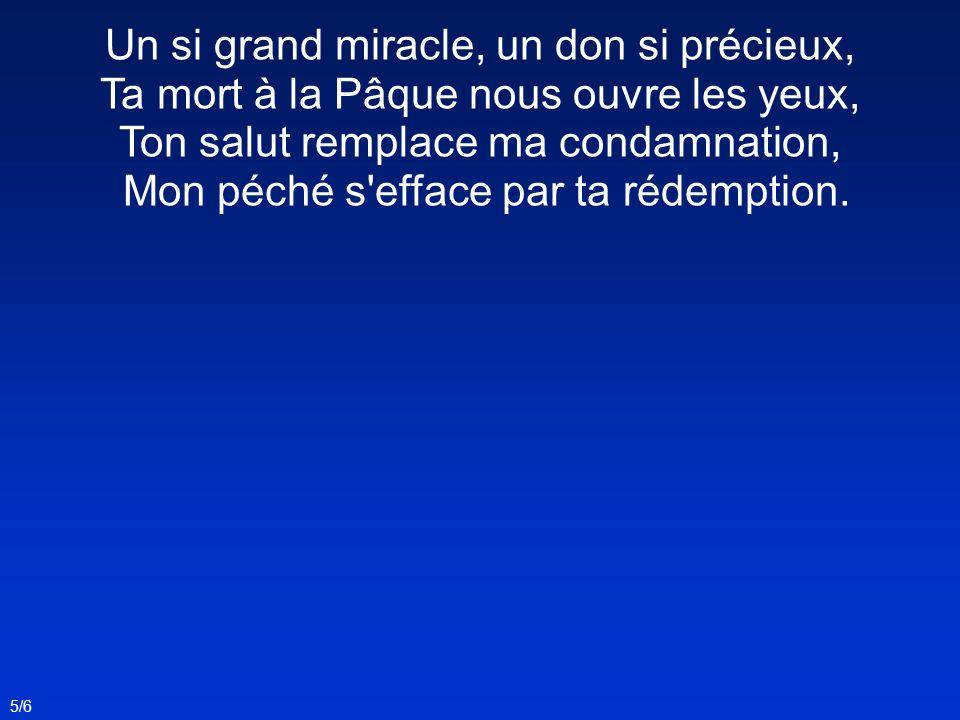Un si grand miracle, un don si précieux, Ta mort à la Pâque nous ouvre les yeux, Ton salut remplace ma condamnation, Mon péché s'efface par ta rédempt