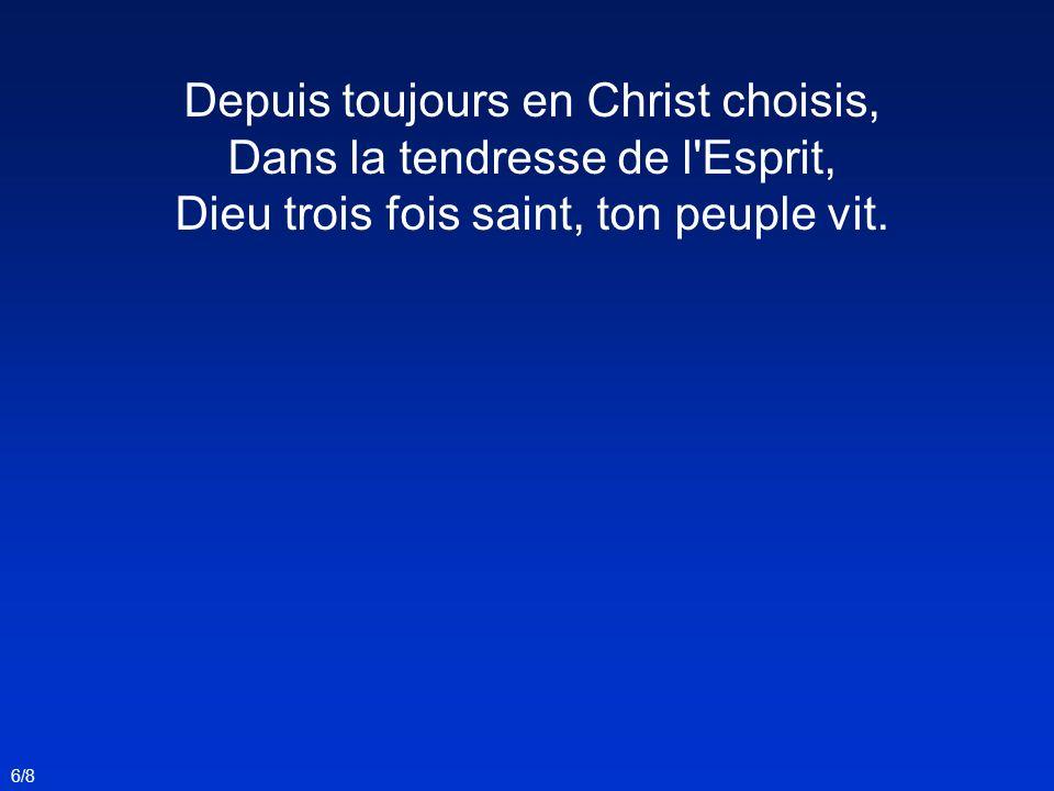 Depuis toujours en Christ choisis, Dans la tendresse de l'Esprit, Dieu trois fois saint, ton peuple vit. 6/8