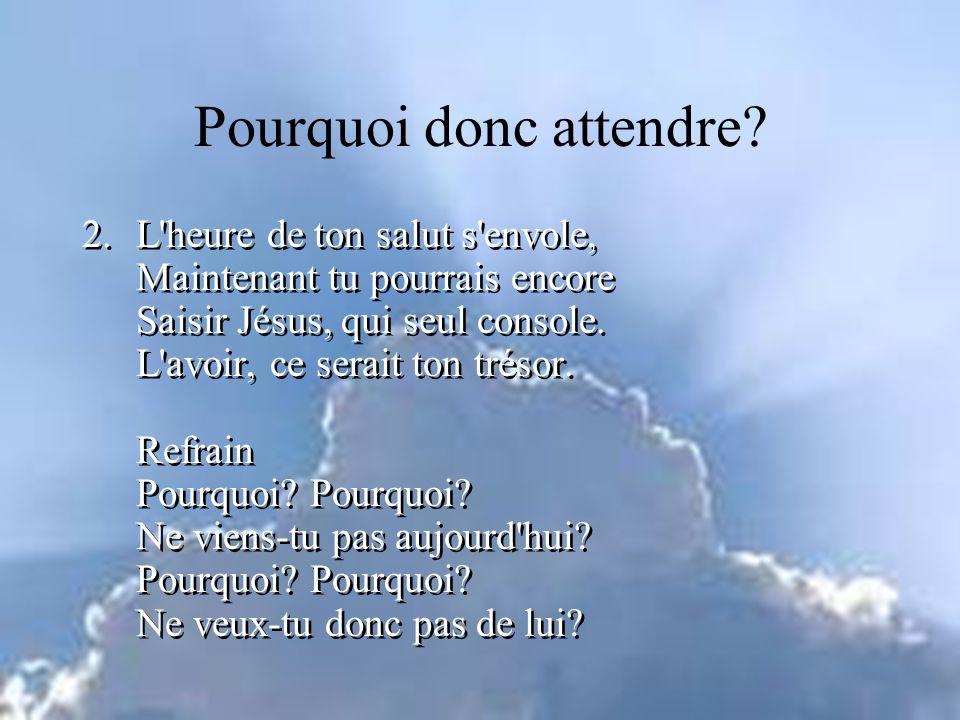2.L heure de ton salut s envole, Maintenant tu pourrais encore Saisir Jésus, qui seul console.