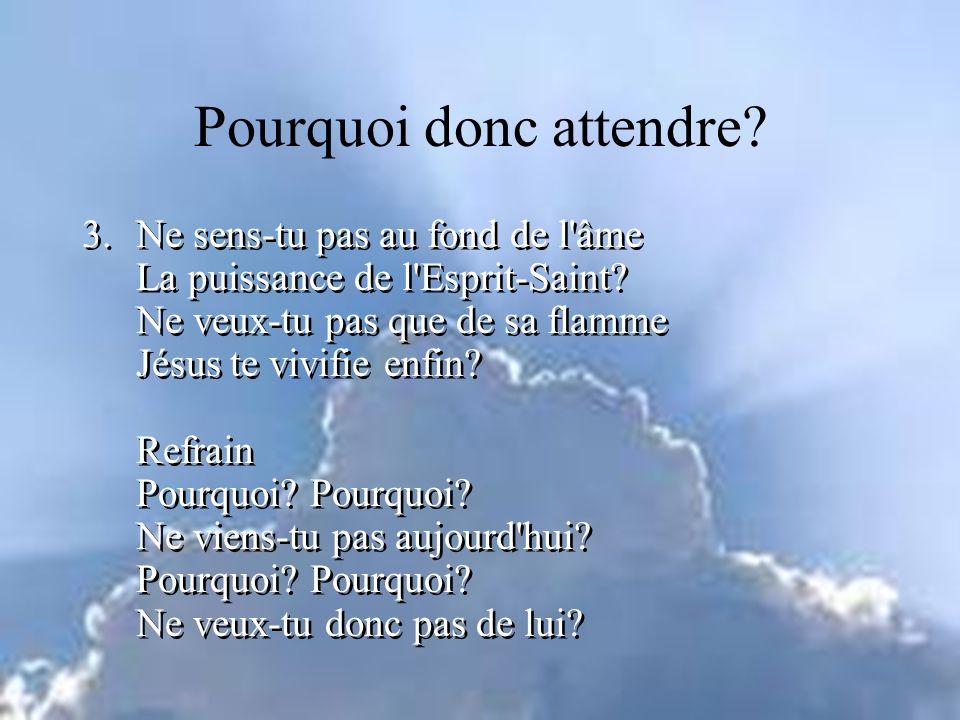 3.Ne sens-tu pas au fond de l'âme La puissance de l'Esprit-Saint? Ne veux-tu pas que de sa flamme Jésus te vivifie enfin? Refrain Pourquoi? Pourquoi?