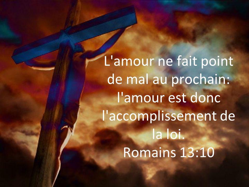 L'amour ne fait point de mal au prochain: l'amour est donc l'accomplissement de la loi. Romains 13:10
