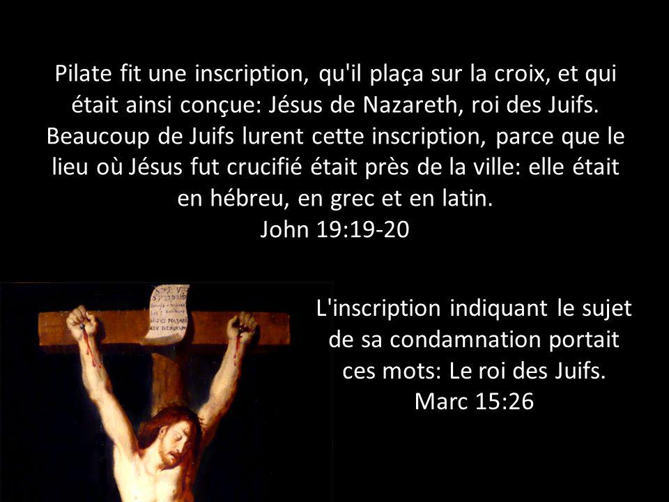 Pilate fit une inscription, qu'il plaça sur la croix, et qui était ainsi conçue: Jésus de Nazareth, roi des Juifs. Beaucoup de Juifs lurent cette insc