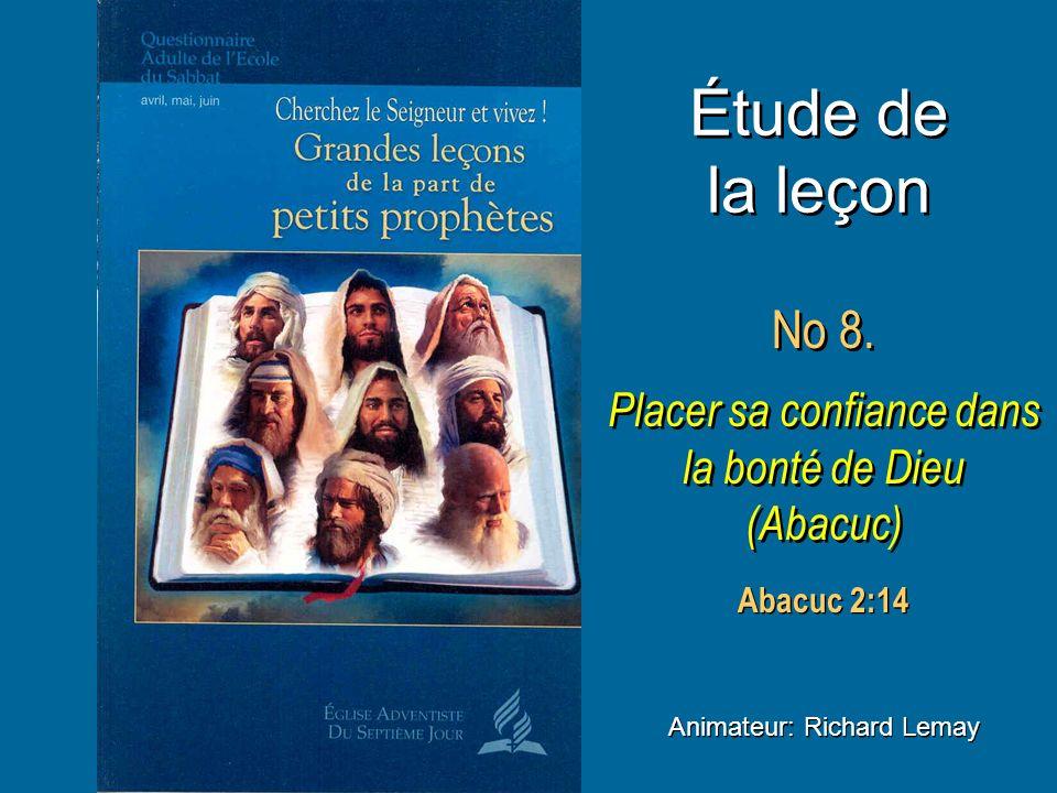 Étude de la leçon No 8. Placer sa confiance dans la bonté de Dieu (Abacuc) No 8. Placer sa confiance dans la bonté de Dieu (Abacuc) Animateur: Richard