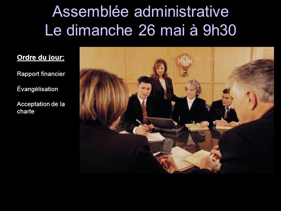 Assemblée administrative Le dimanche 26 mai à 9h30 Assemblée administrative Le dimanche 26 mai à 9h30 Ordre du jour: Rapport financier Évangélisation