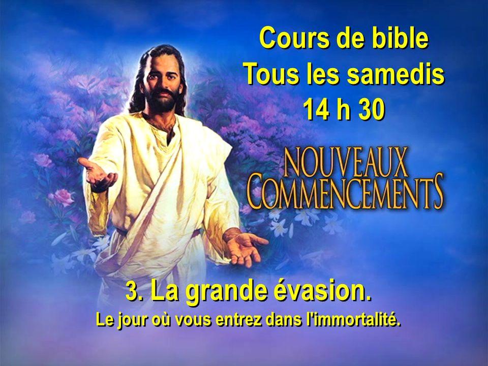 Cours de bible Tous les samedis 14 h 30 Cours de bible Tous les samedis 14 h 30 3. La grande évasion. Le jour où vous entrez dans l'immortalité. 3. La