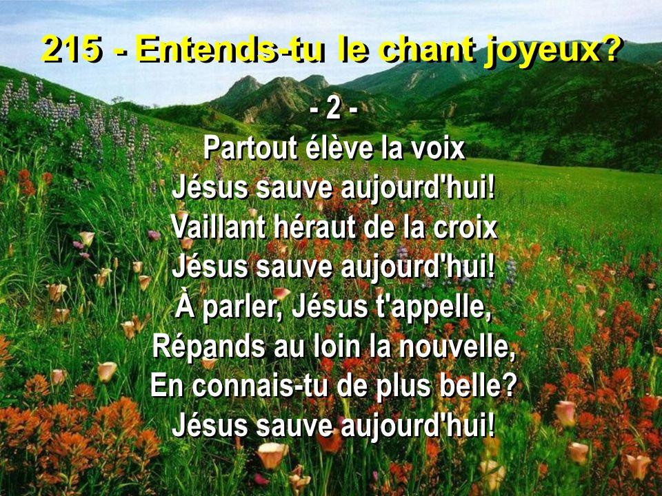 215 - Entends-tu le chant joyeux? - 2 - Partout élève la voix Jésus sauve aujourd'hui! Vaillant héraut de la croix Jésus sauve aujourd'hui! À parler,