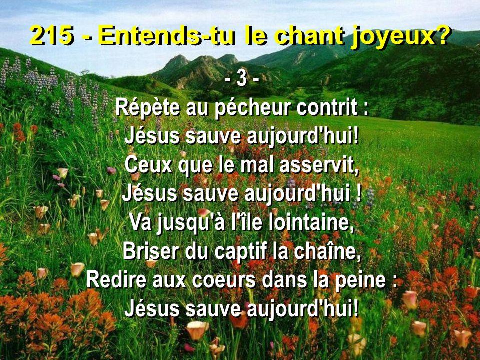 215 - Entends-tu le chant joyeux? - 3 - Répète au pécheur contrit : Jésus sauve aujourd'hui! Ceux que le mal asservit, Jésus sauve aujourd'hui ! Va ju
