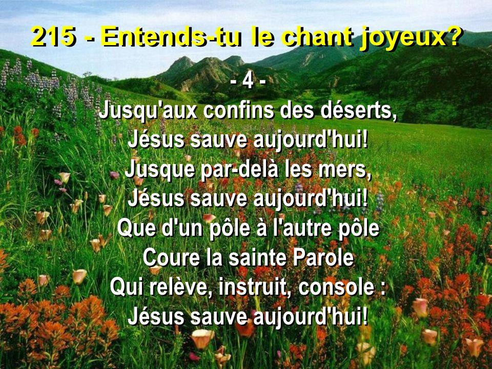 215 - Entends-tu le chant joyeux? - 4 - Jusqu'aux confins des déserts, Jésus sauve aujourd'hui! Jusque par-delà les mers, Jésus sauve aujourd'hui! Que