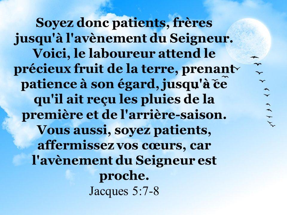 Soyez donc patients, frères jusqu'à l'avènement du Seigneur. Voici, le laboureur attend le précieux fruit de la terre, prenant patience à son égard, j