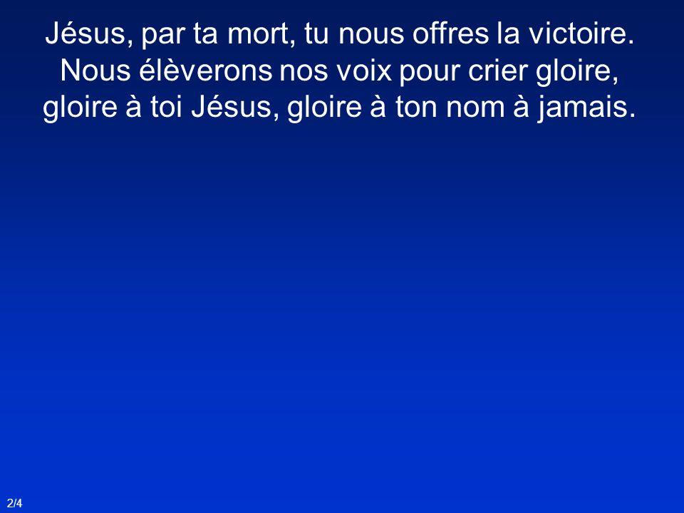 Jésus, par ta mort, tu nous offres la victoire. Nous élèverons nos voix pour crier gloire, gloire à toi Jésus, gloire à ton nom à jamais. 2/4