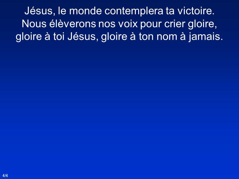4/4 Jésus, le monde contemplera ta victoire. Nous élèverons nos voix pour crier gloire, gloire à toi Jésus, gloire à ton nom à jamais.