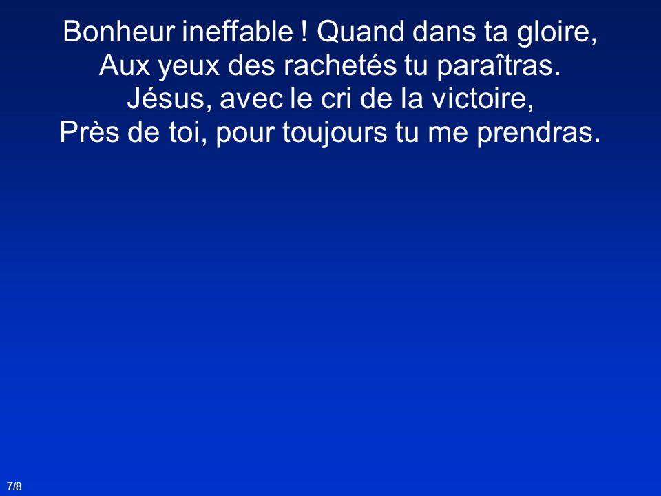 Bonheur ineffable ! Quand dans ta gloire, Aux yeux des rachetés tu paraîtras. Jésus, avec le cri de la victoire, Près de toi, pour toujours tu me pren