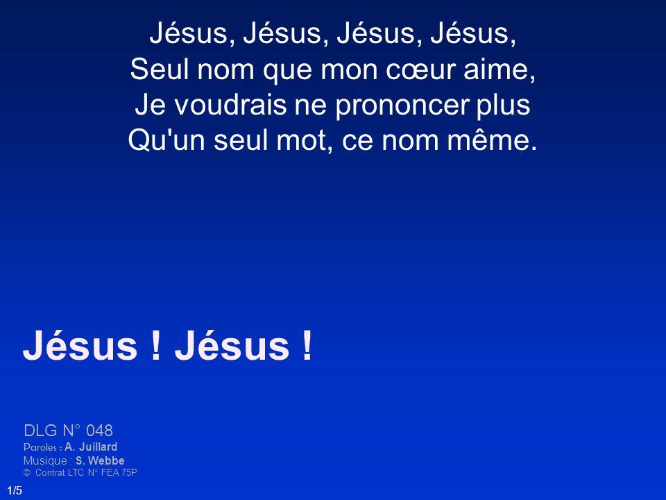 Jésus, Jésus, Seul nom que mon cœur aime, Je voudrais ne prononcer plus Qu'un seul mot, ce nom même. Jésus ! DLG N° 048 Paroles : A. Juillard Musique