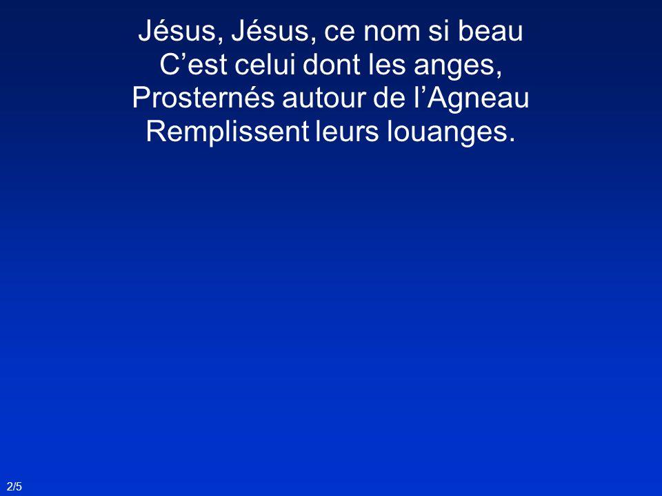2/5 Jésus, Jésus, ce nom si beau Cest celui dont les anges, Prosternés autour de lAgneau Remplissent leurs louanges.