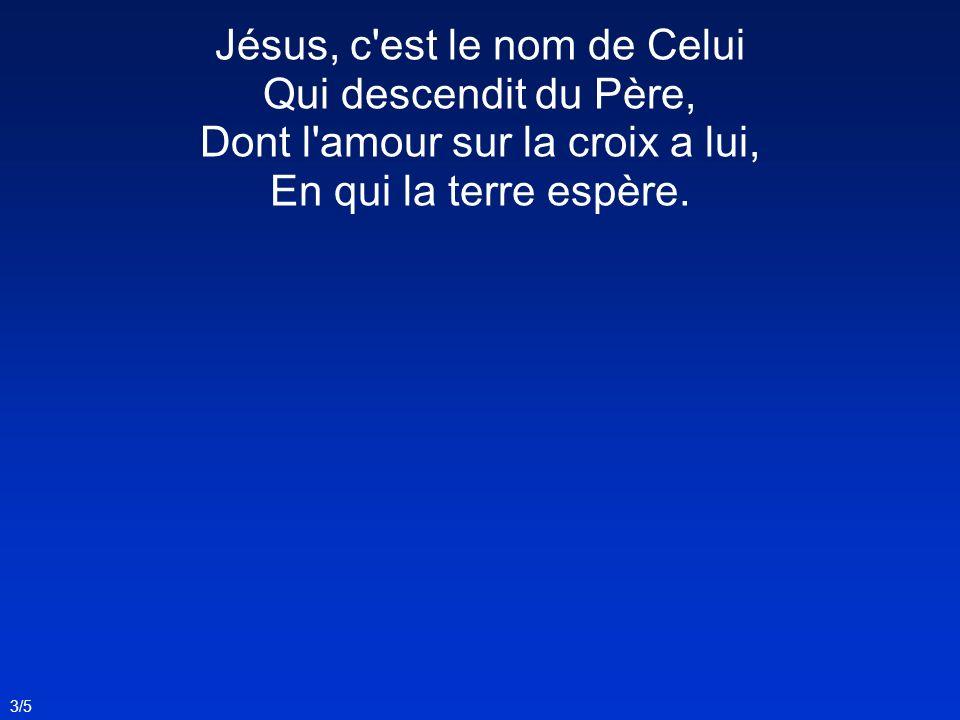 Jésus, c'est le nom de Celui Qui descendit du Père, Dont l'amour sur la croix a lui, En qui la terre espère. 3/5