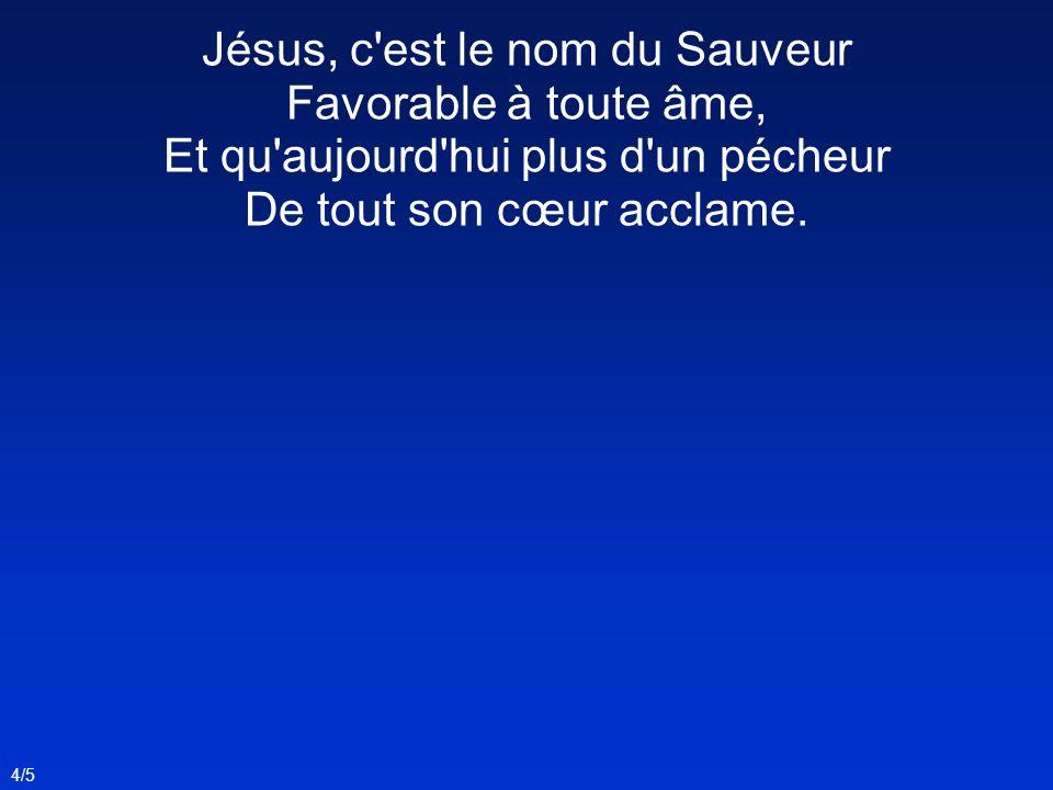 Jésus, c'est le nom du Sauveur Favorable à toute âme, Et qu'aujourd'hui plus d'un pécheur De tout son cœur acclame. 4/5