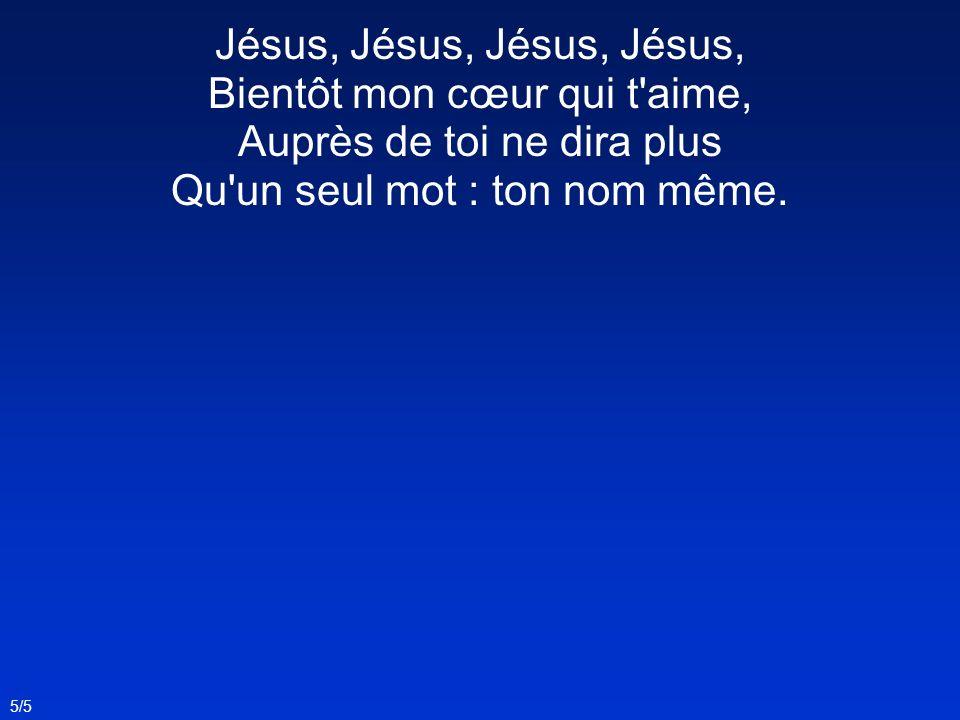 5/5 Jésus, Jésus, Jésus, Jésus, Bientôt mon cœur qui t'aime, Auprès de toi ne dira plus Qu'un seul mot : ton nom même.