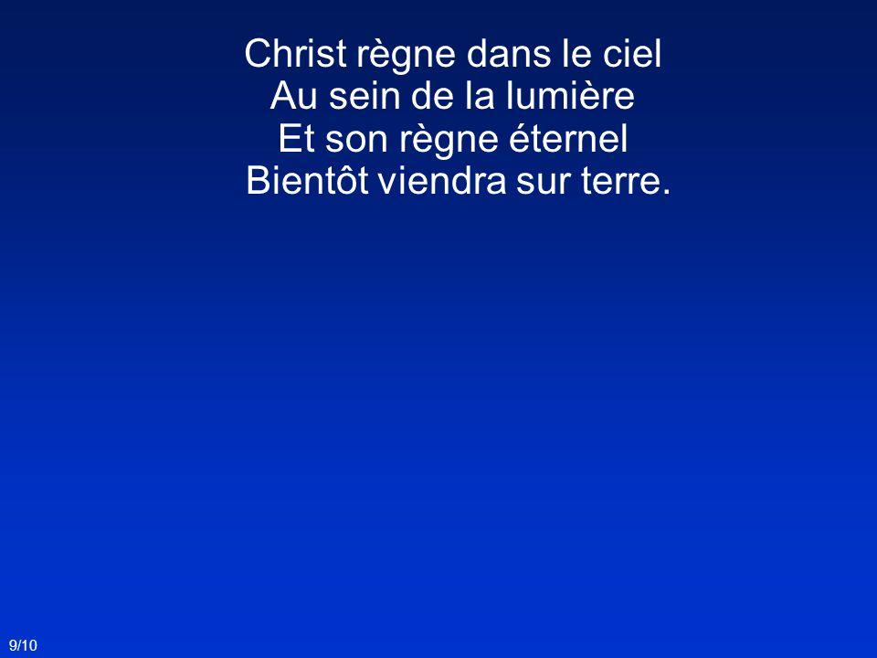 Christ règne dans le ciel Au sein de la lumière Et son règne éternel Bientôt viendra sur terre. 9/10