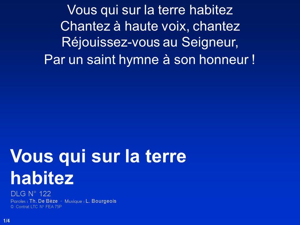Vous qui sur la terre habitez Chantez à haute voix, chantez Réjouissez-vous au Seigneur, Par un saint hymne à son honneur ! Vous qui sur la terre habi