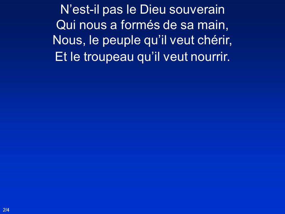 2/4 Nest-il pas le Dieu souverain Qui nous a formés de sa main, Nous, le peuple quil veut chérir, Et le troupeau quil veut nourrir.