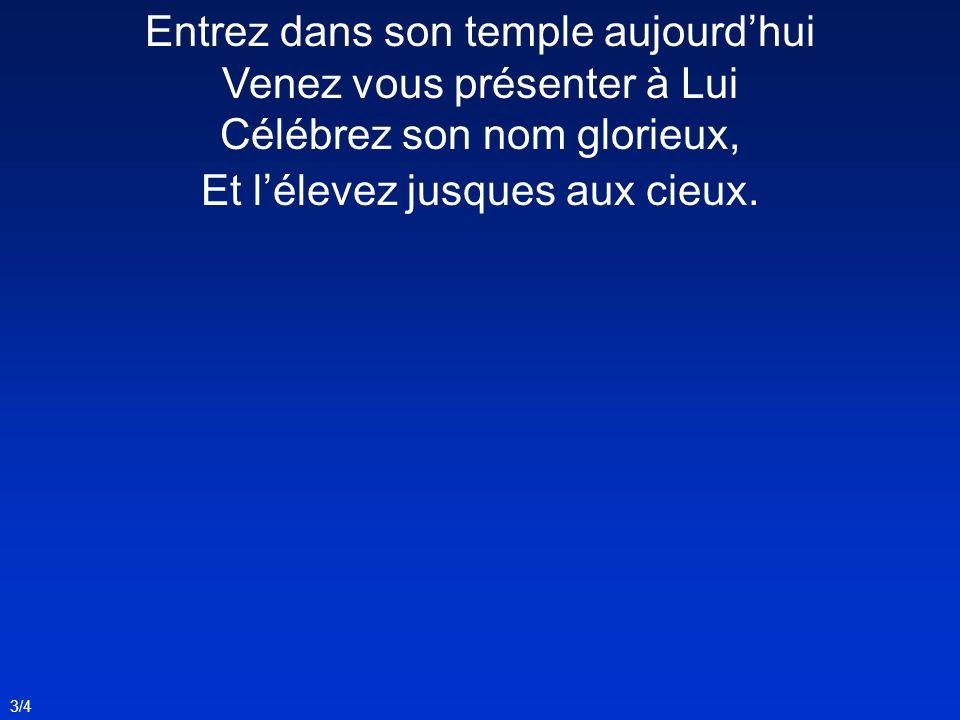 3/4 Entrez dans son temple aujourdhui Venez vous présenter à Lui Célébrez son nom glorieux, Et lélevez jusques aux cieux.