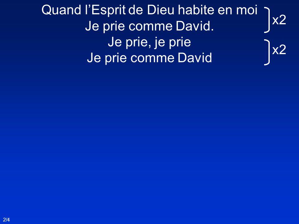 2/4 Quand lEsprit de Dieu habite en moi Je prie comme David. Je prie, je prie Je prie comme David x2