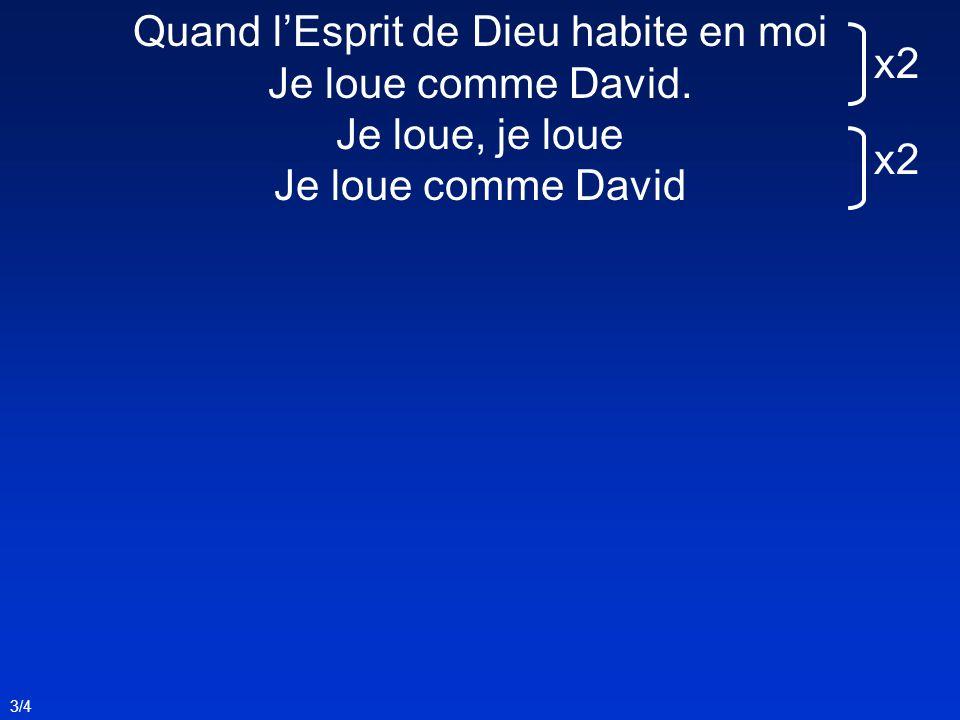 3/4 Quand lEsprit de Dieu habite en moi Je loue comme David. Je loue, je loue Je loue comme David x2