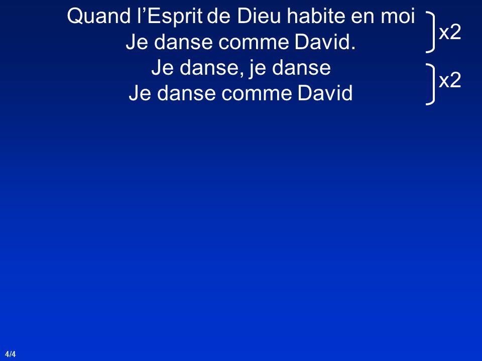 4/4 Quand lEsprit de Dieu habite en moi Je danse comme David. Je danse, je danse Je danse comme David x2