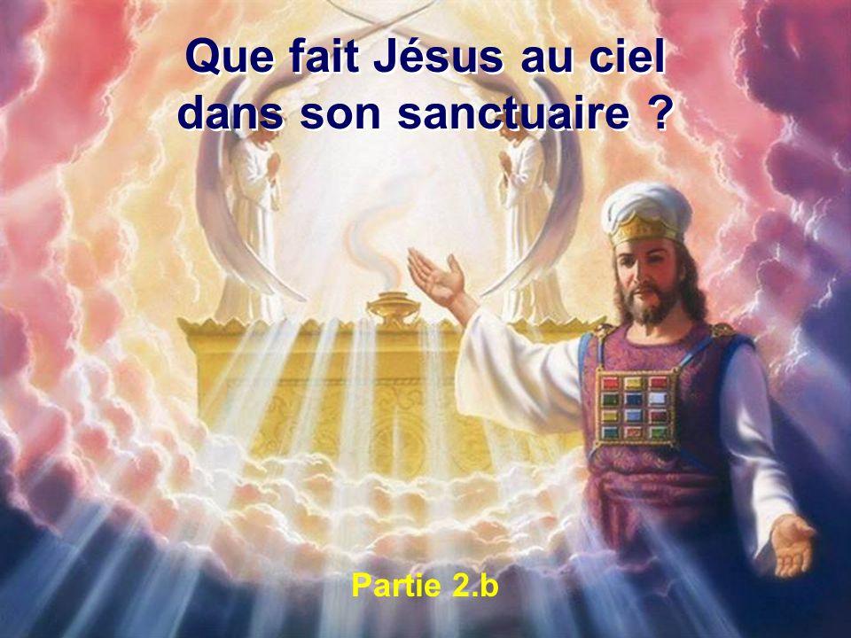 Que fait Jésus au ciel dans son sanctuaire ? Que fait Jésus au ciel dans son sanctuaire ? Partie 2.b