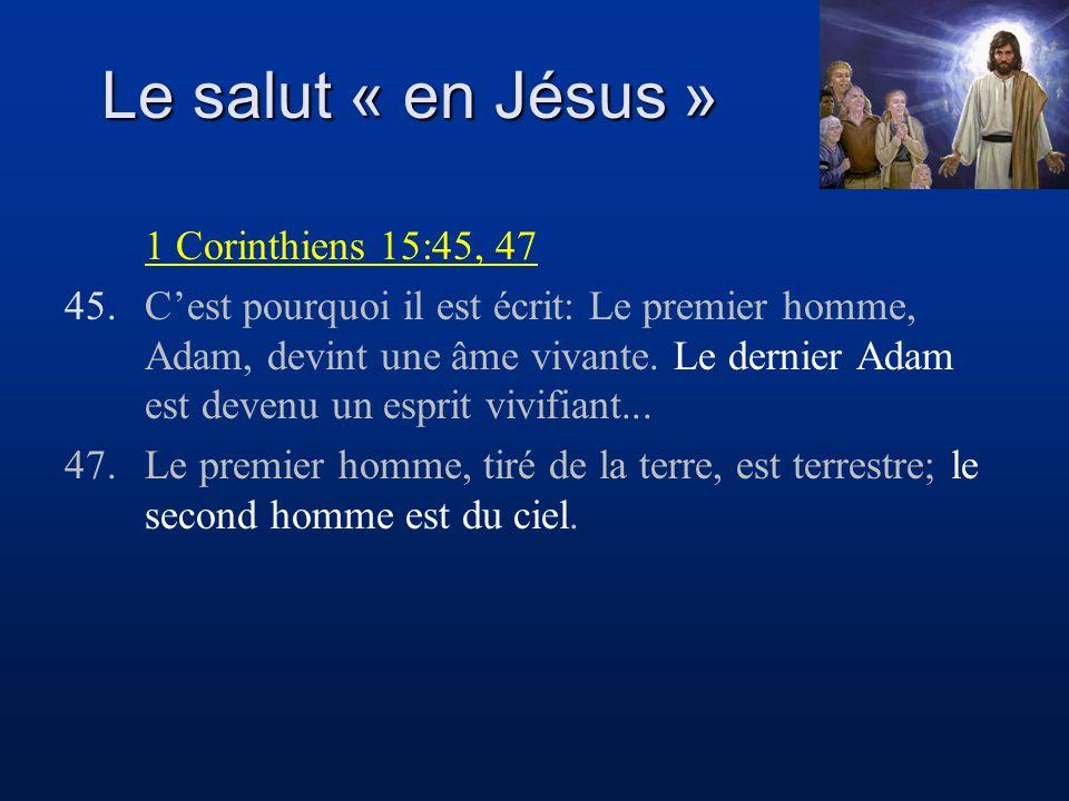 Le salut « en Jésus » 1 Corinthiens 15:45, 47 45.Cest pourquoi il est écrit: Le premier homme, Adam, devint une âme vivante. Le dernier Adam est deven