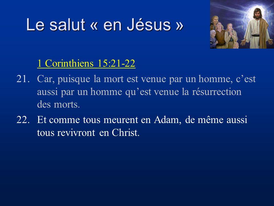 Le salut « en Jésus » 1 Corinthiens 15:21-22 21.Car, puisque la mort est venue par un homme, cest aussi par un homme quest venue la résurrection des m
