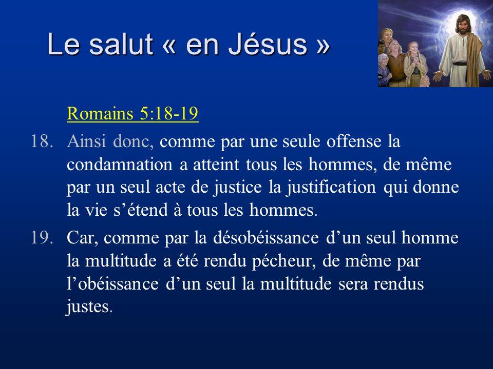 Le salut « en Jésus » Romains 5:18-19 18.Ainsi donc, comme par une seule offense la condamnation a atteint tous les hommes, de même par un seul acte d