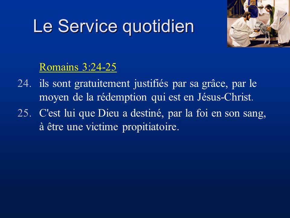 Le Service quotidien Romains 3:24-25 24.ils sont gratuitement justifiés par sa grâce, par le moyen de la rédemption qui est en Jésus-Christ. 25.C'est