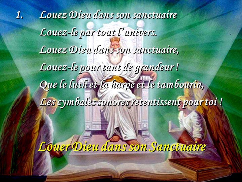 Louer Dieu dans son Sanctuaire 1.Louez Dieu dans son sanctuaire Louez-le par tout lunivers. Louez Dieu dans son sanctuaire, Louez-le pour tant de gran