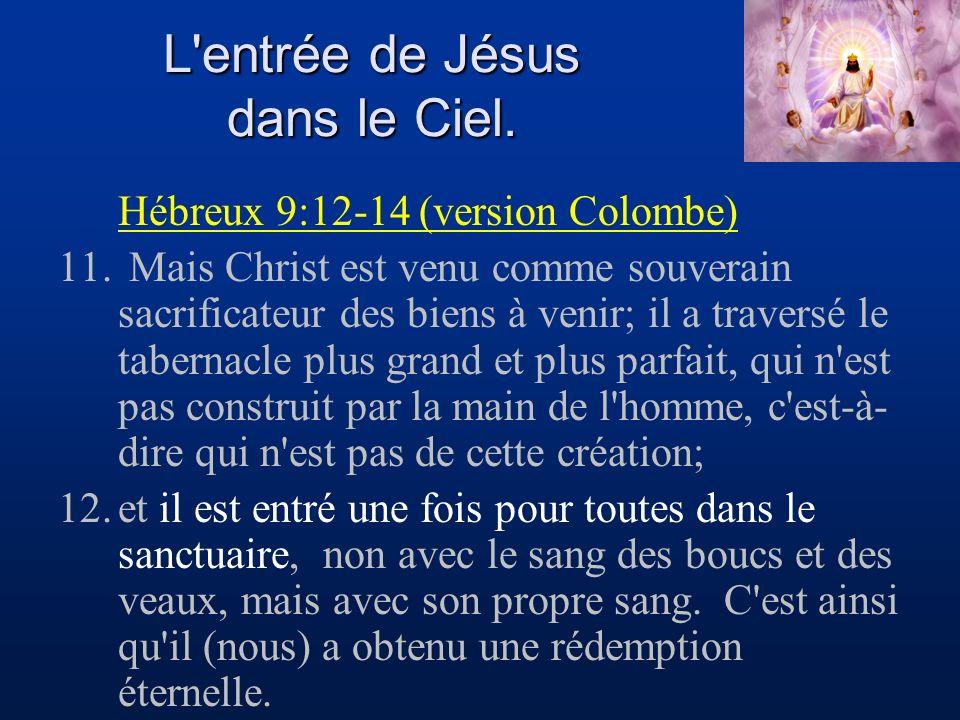 L'entrée de Jésus dans le Ciel. Hébreux 9:12-14 (version Colombe) 11. Mais Christ est venu comme souverain sacrificateur des biens à venir; il a trave