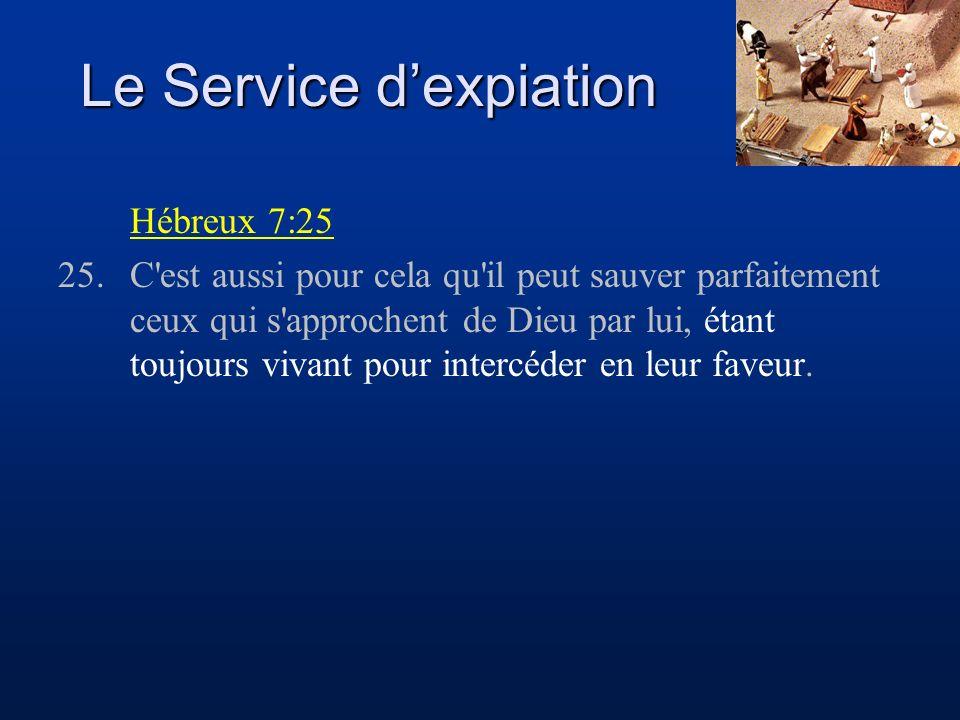 Le Service dexpiation Hébreux 7:25 25.C'est aussi pour cela qu'il peut sauver parfaitement ceux qui s'approchent de Dieu par lui, étant toujours vivan