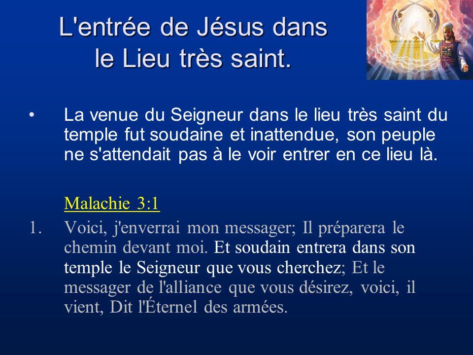L'entrée de Jésus dans le Lieu très saint. La venue du Seigneur dans le lieu très saint du temple fut soudaine et inattendue, son peuple ne s'attendai