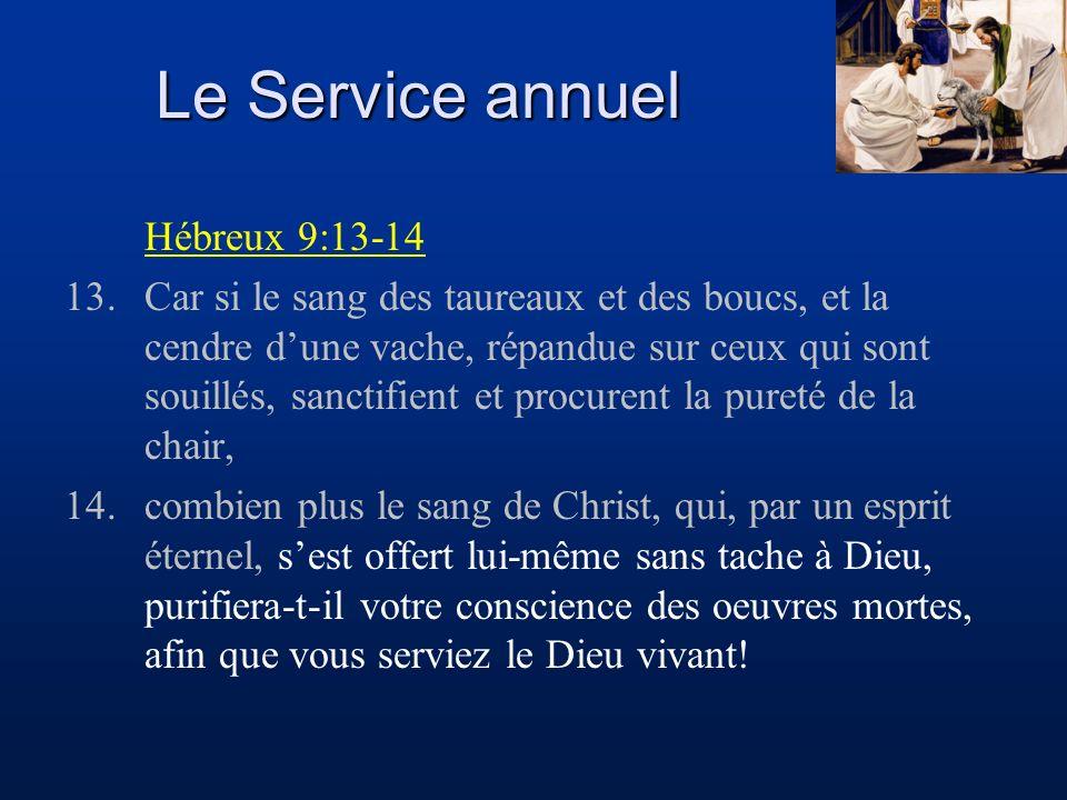Le Service annuel Hébreux 9:13-14 13.Car si le sang des taureaux et des boucs, et la cendre dune vache, répandue sur ceux qui sont souillés, sanctifie