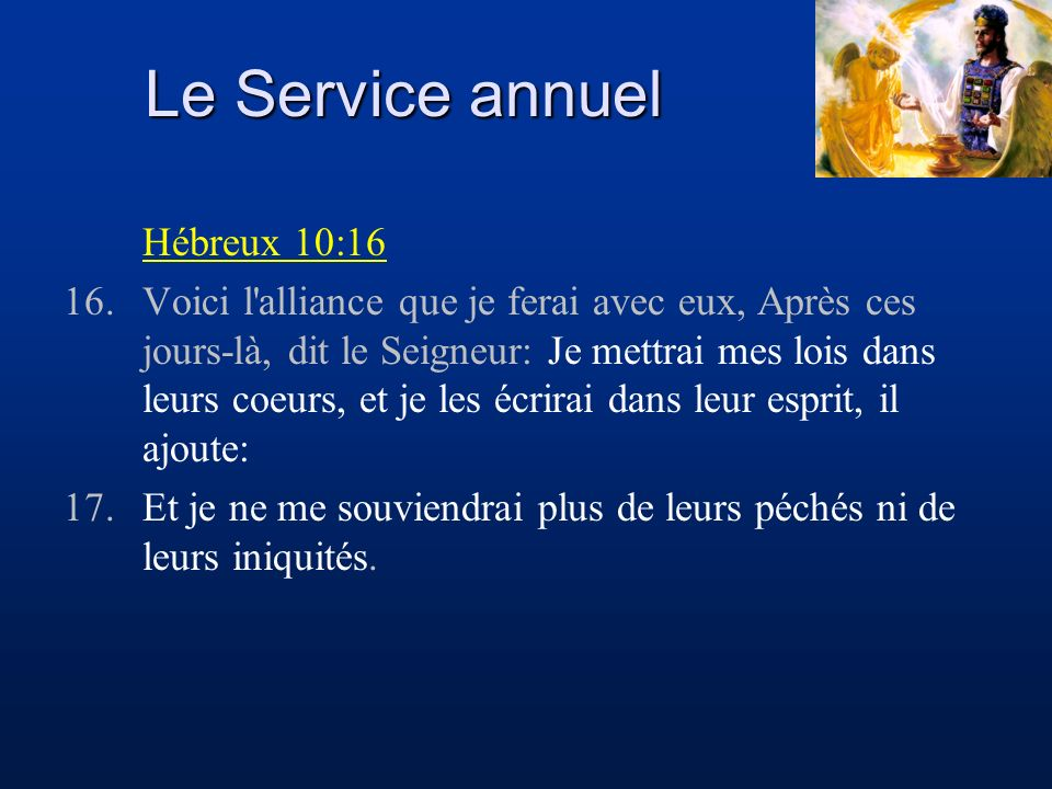 Le Service annuel Hébreux 10:16 16.Voici l'alliance que je ferai avec eux, Après ces jours-là, dit le Seigneur: Je mettrai mes lois dans leurs coeurs,