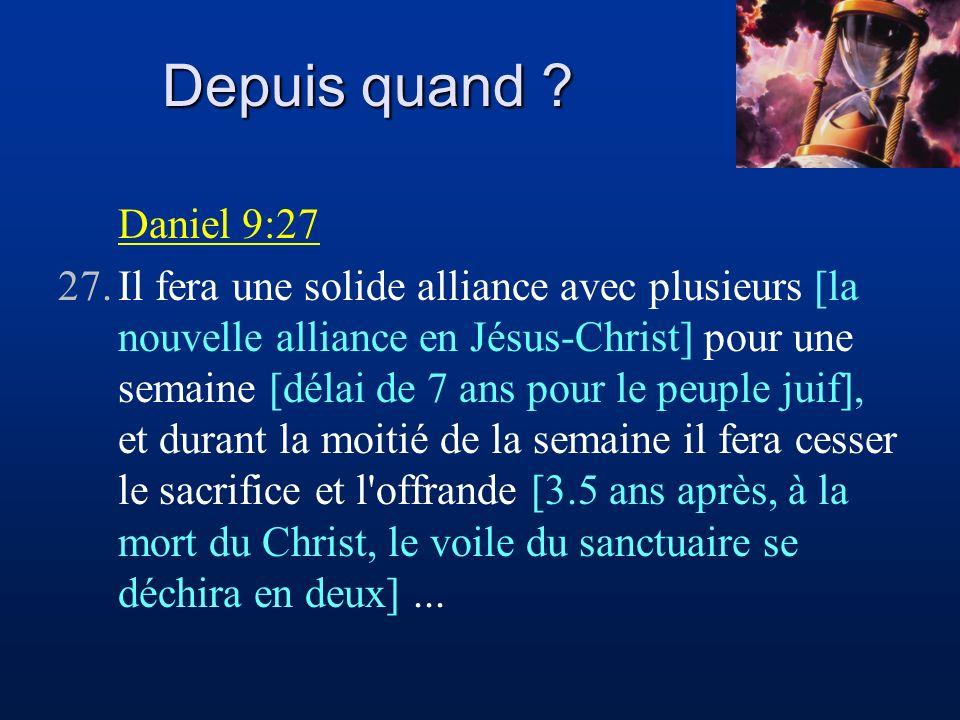 Depuis quand ? Daniel 9:27 27.Il fera une solide alliance avec plusieurs [la nouvelle alliance en Jésus-Christ] pour une semaine [délai de 7 ans pour