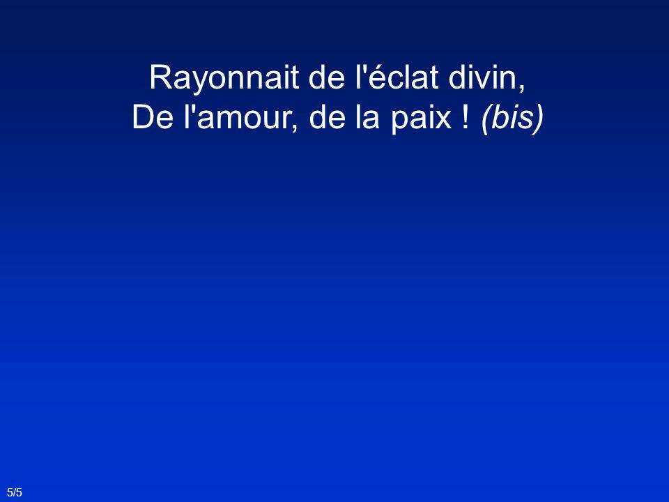 Rayonnait de l éclat divin, De l amour, de la paix ! (bis) 5/5