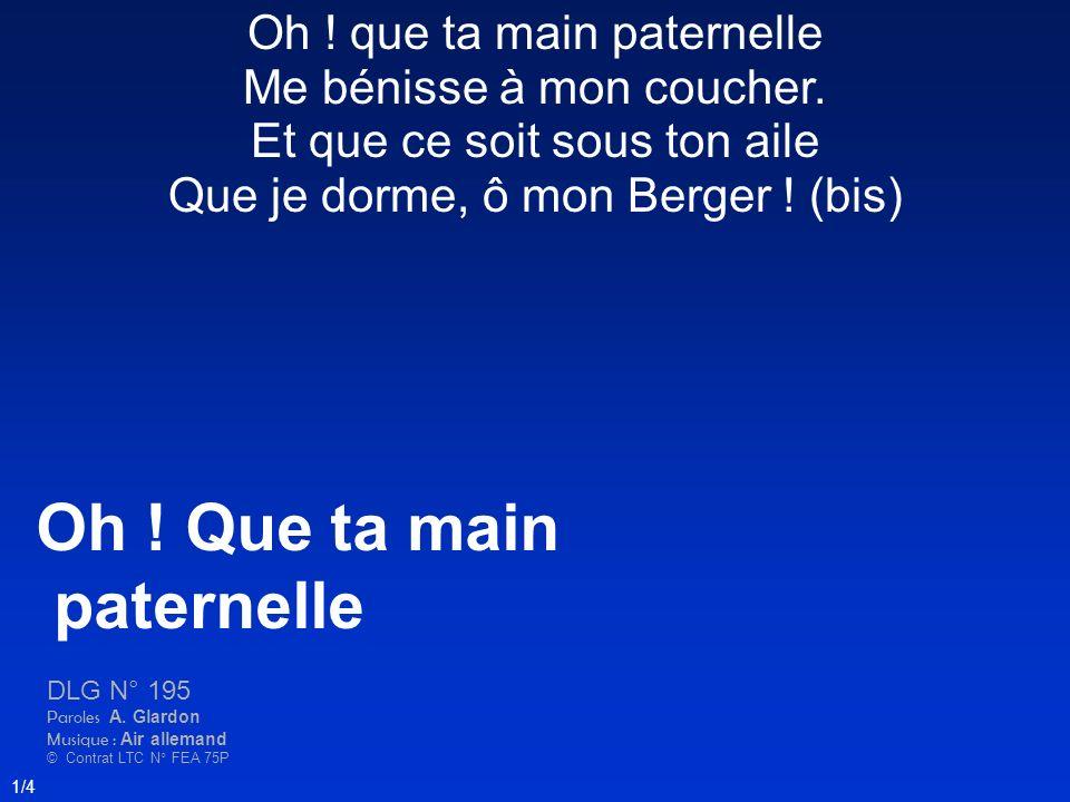 Oh ! Que ta main paternelle DLG N° 195 Paroles A. Glardon Musique : Air allemand © Contrat LTC N° FEA 75P 1/4 Oh ! que ta main paternelle Me bénisse à
