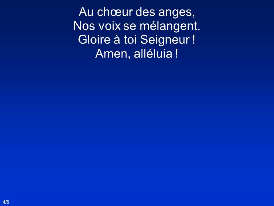 4/6 Au chœur des anges, Nos voix se mélangent. Gloire à toi Seigneur ! Amen, alléluia !