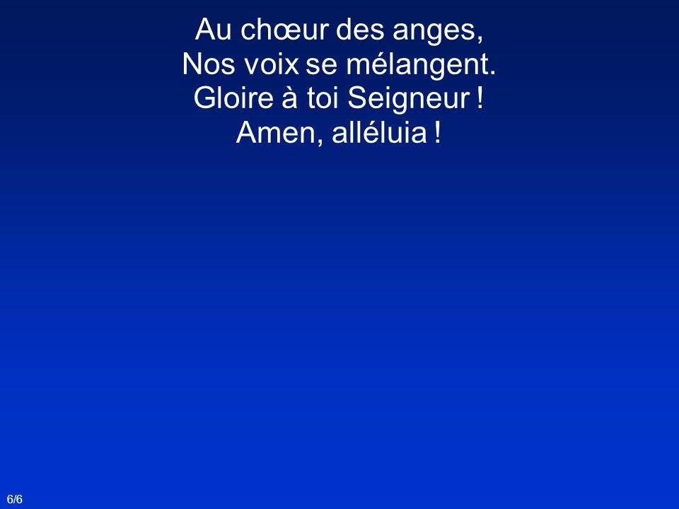 6/6 Au chœur des anges, Nos voix se mélangent. Gloire à toi Seigneur ! Amen, alléluia !