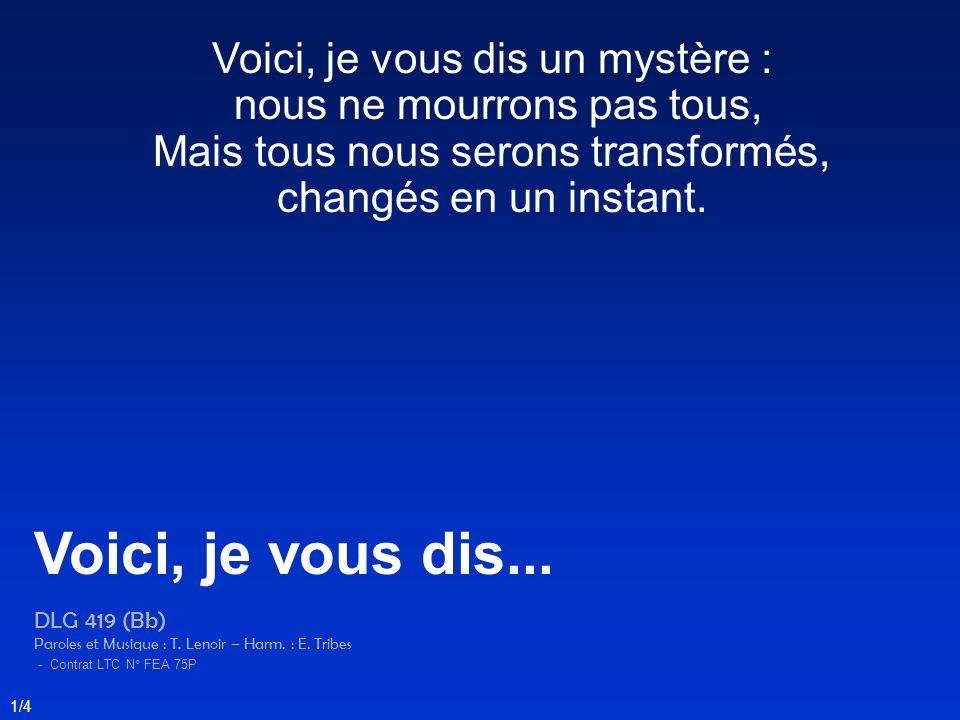 Voici, je vous dis un mystère : nous ne mourrons pas tous, Mais tous nous serons transformés, changés en un instant. Voici, je vous dis... DLG 419 (Bb