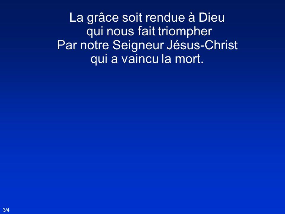 La grâce soit rendue à Dieu qui nous fait triompher Par notre Seigneur Jésus-Christ qui a vaincu la mort. 3/4