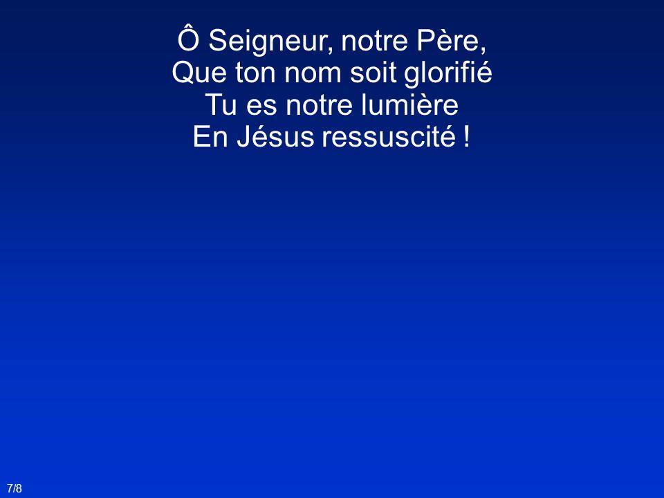 Ô Seigneur, notre Père, Que ton nom soit glorifié Tu es notre lumière En Jésus ressuscité ! 7/8