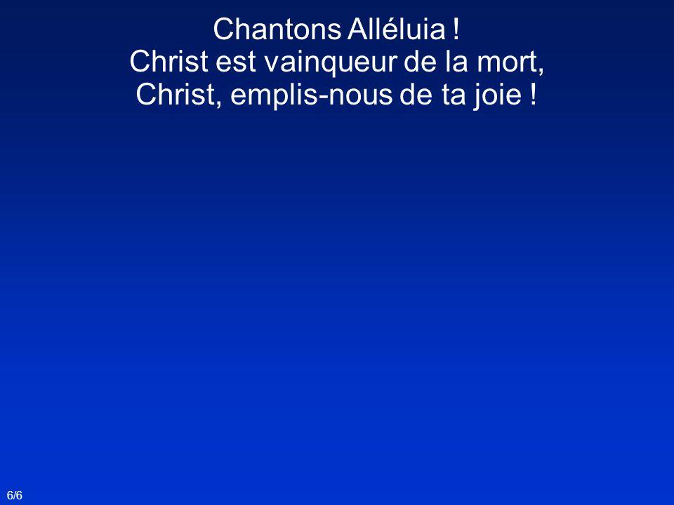 6/6 Chantons Alléluia ! Christ est vainqueur de la mort, Christ, emplis-nous de ta joie !