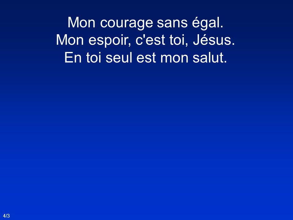 Mon courage sans égal. Mon espoir, c est toi, Jésus. En toi seul est mon salut. 4/3
